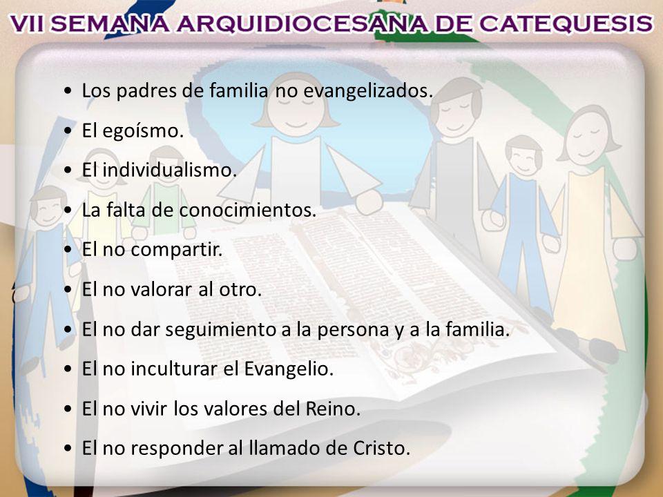 Los padres de familia no evangelizados. El egoísmo. El individualismo. La falta de conocimientos. El no compartir. El no valorar al otro. El no dar se