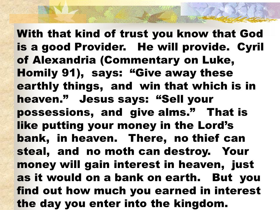 With that kind of trust you know that God is a good Provider. He will provide. Cyril of Alexandria (Commentary on Luke, Homily 91), says: Give away th