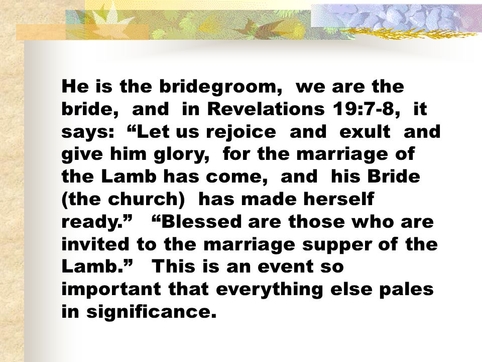 He is the bridegroom, we are the bride, and in Revelations 19:7-8, it says: Let us rejoice and exult and give him glory, for the marriage of the Lamb