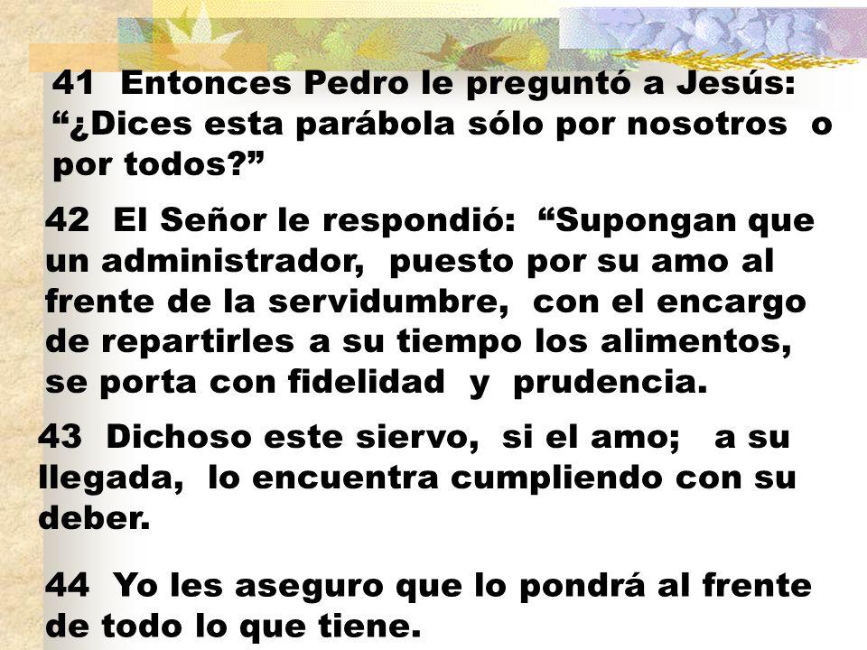 41 Entonces Pedro le preguntó a Jesús: ¿Dices esta parábola sólo por nosotros o por todos.