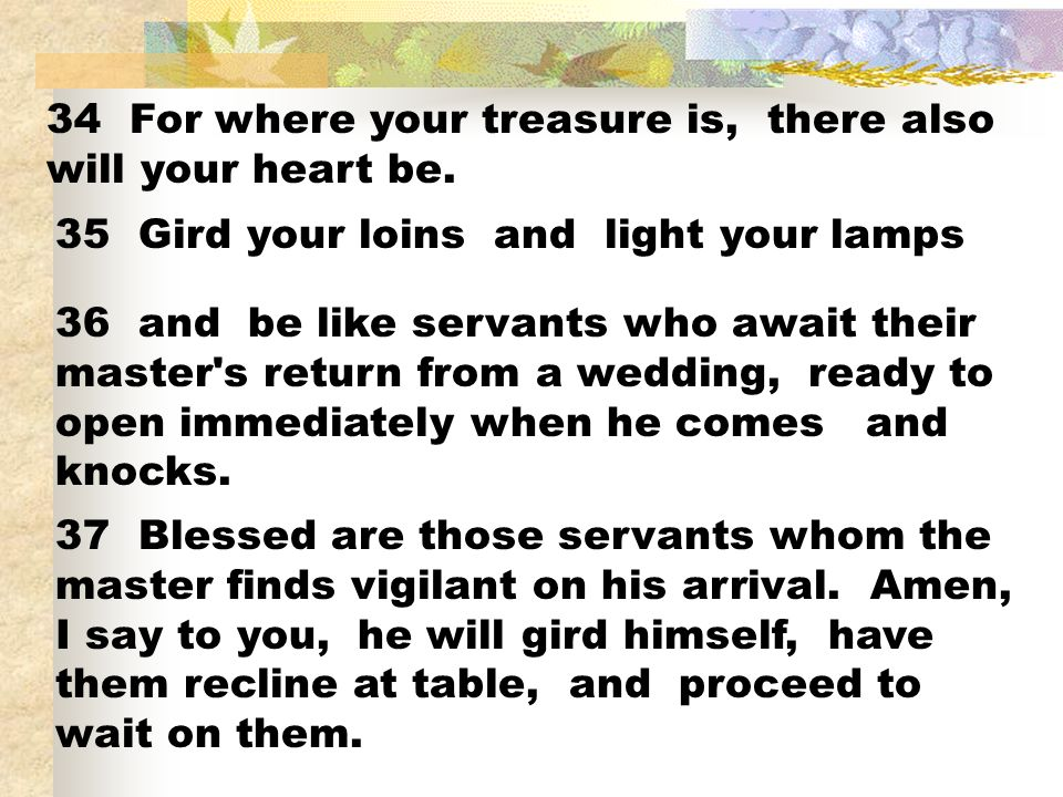 34 For where your treasure is, there also will your heart be. 35 Gird your loins and light your lamps 36 and be like servants who await their master's