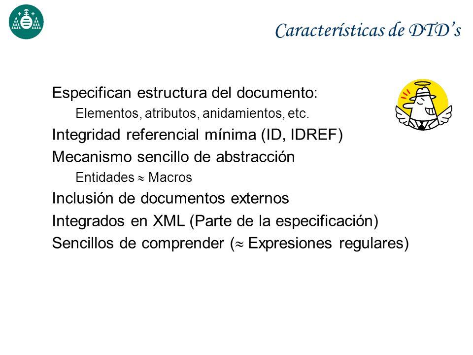 Características de DTDs Especifican estructura del documento: Elementos, atributos, anidamientos, etc. Integridad referencial mínima (ID, IDREF) Mecan