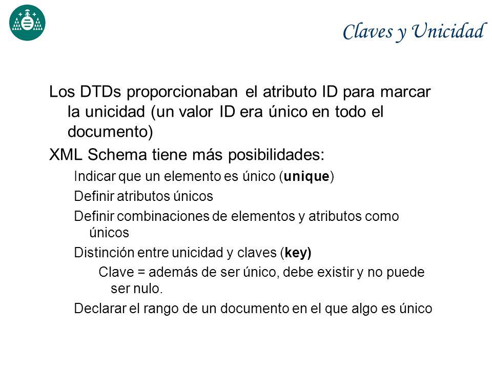 Claves y Unicidad Los DTDs proporcionaban el atributo ID para marcar la unicidad (un valor ID era único en todo el documento) XML Schema tiene más pos