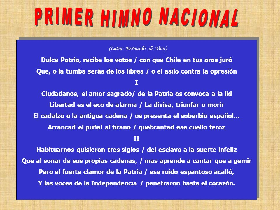 12 (Letra: Bernardo de Vera) Dulce Patria, recibe los votos / con que Chile en tus aras juró Que, o la tumba serás de los libres / o el asilo contra l