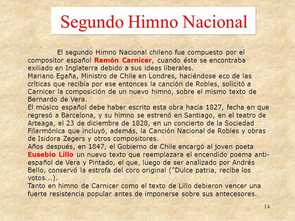 14 Segundo Himno Nacional El segundo Himno Nacional chileno fue compuesto por el compositor español Ramón Carnicer, cuando éste se encontraba exiliado en Inglaterra debido a sus ideas liberales.