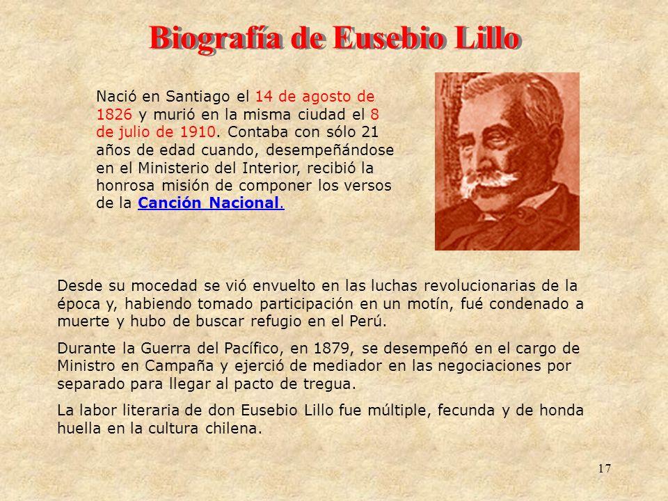 17 Biografía de Eusebio Lillo Nació en Santiago el 14 de agosto de 1826 y murió en la misma ciudad el 8 de julio de 1910. Contaba con sólo 21 años de