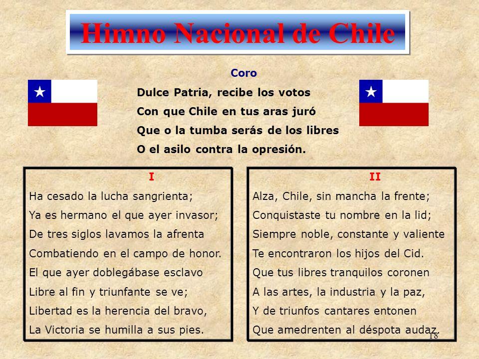 18 Himno Nacional de Chile I Ha cesado la lucha sangrienta; Ya es hermano el que ayer invasor; De tres siglos lavamos la afrenta Combatiendo en el cam