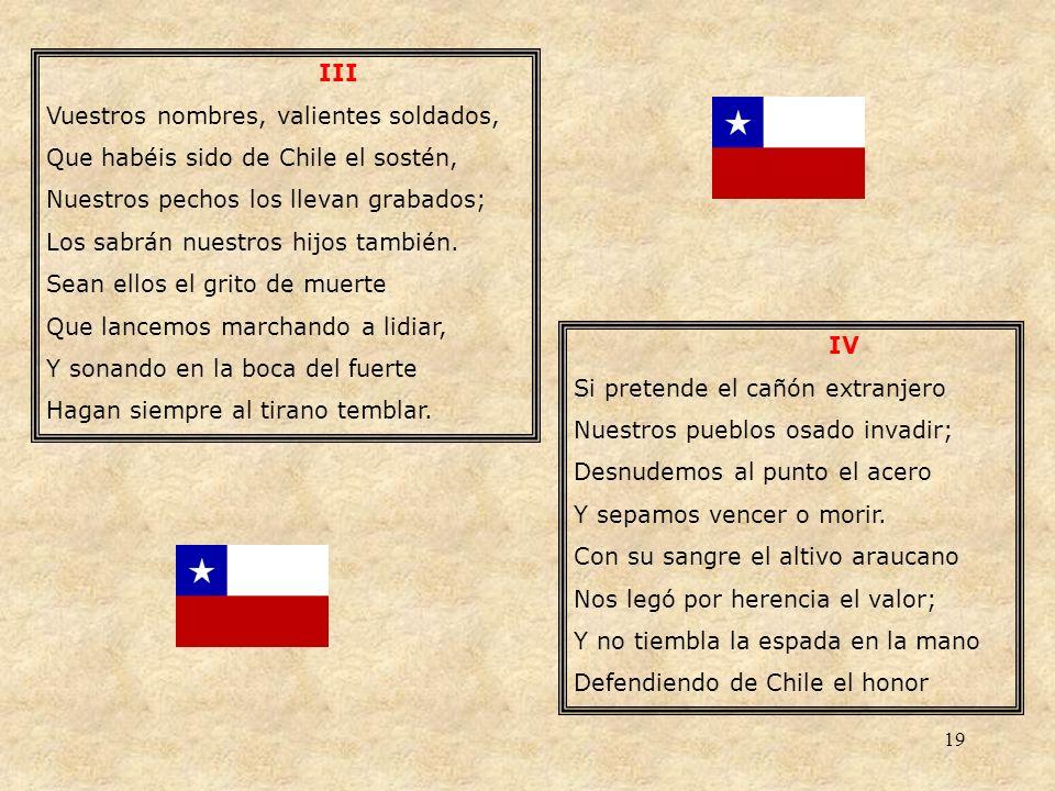 19 III Vuestros nombres, valientes soldados, Que habéis sido de Chile el sostén, Nuestros pechos los llevan grabados; Los sabrán nuestros hijos tambié