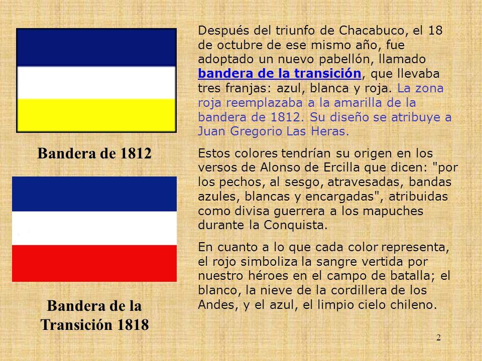 2 Después del triunfo de Chacabuco, el 18 de octubre de ese mismo año, fue adoptado un nuevo pabellón, llamado bandera de la transición, que llevaba tres franjas: azul, blanca y roja.
