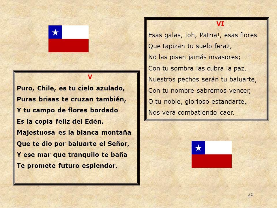 20 V Puro, Chile, es tu cielo azulado, Puras brisas te cruzan también, Y tu campo de flores bordado Es la copia feliz del Edén. Majestuosa es la blanc