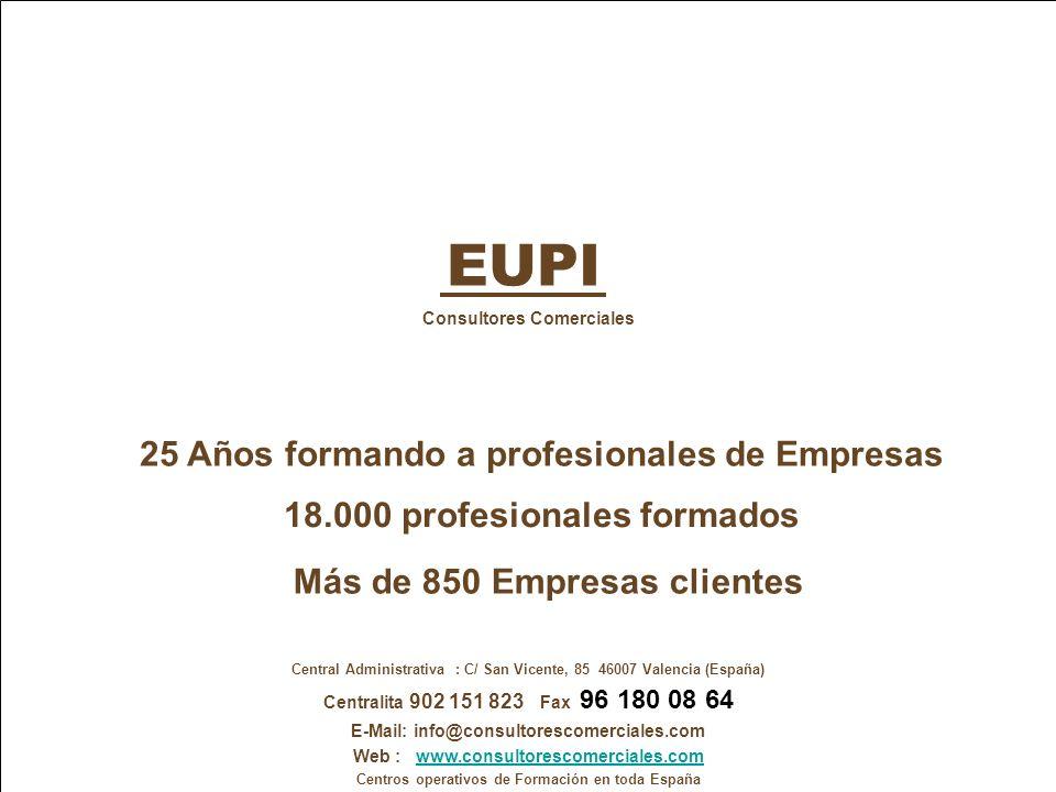 www.consultorescomerciales.com info@consultorescomerciales.com Centralita 902 151 823 Consultores Comerciales C/San Vicente, nº 85 - 8ª 46007 VALENCIA Central Administrativa : C/ San Vicente, 85 46007 Valencia (España) Centralita 902 151 823 Fax 96 180 08 64 E-Mail: info@consultorescomerciales.com Web : www.consultorescomerciales.comwww.consultorescomerciales.com Centros operativos de Formación en toda España EUPI Consultores Comerciales 25 Años formando a profesionales de Empresas 18.000 profesionales formados Más de 850 Empresas clientes