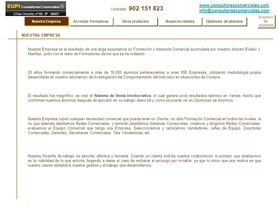www.consultorescomerciales.com info@consultorescomerciales.com Centralita 902 151 823 Consultores Comerciales C/San Vicente, nº 85 - 8ª 46007 VALENCIA ACCIONES FORMATIVAS PARA SECRETARIAS COMERCIALES, TELE VENTAS, DEPENDIENTES DE COMERCIO Atención Comercial y Venta por Teléfono Tele Marketing Curso para Dependientas (Venta de mostrador) Denominación Curso Referencia ES013 ES014 ES015 Para Secretarias Comerciales Tele Ventas Dependientes Para Secretarias Comerciales Tele Ventas Dependientes Nuestra Empresa Acciones Formativas Otros productos Nuestros clientes Opiniones de alumnos Directorio de Acciones Directorio de Acciones Atención Comercial por Teléfono Secretariado de Dirección ES016 ES017