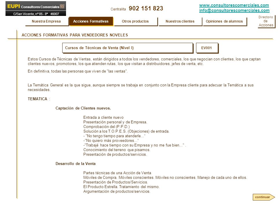 www.consultorescomerciales.com info@consultorescomerciales.com Centralita 902 151 823 Consultores Comerciales C/San Vicente, nº 85 - 8ª 46007 VALENCIA ACCIONES FORMATIVAS PARA VENDEDORES NOVELES Cursos de Técnicas de Venta (Nivel I) EV001 Estos Cursos de Técnicas de Ventas, están dirigidos a todos los vendedores, comerciales, los que negocian con clientes, los que captan clientes nuevos, promotores, los que atienden rutas, los que visitan a distribuidores, jefes de venta, etc.