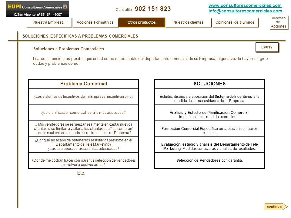 www.consultorescomerciales.com info@consultorescomerciales.com Centralita 902 151 823 Consultores Comerciales C/San Vicente, nº 85 - 8ª 46007 VALENCIA SOLUCIONES ESPECIFICAS A PROBLEMAS COMERCIALES Soluciones a Problemas Comerciales Lea con atención, es posible que usted como responsable del departamento comercial de su Empresa, alguna vez le hayan surgido dudas y problemas como: Problema Comercial ¿Los sistemas de Incentivos de mi Empresa, incentivan o no.