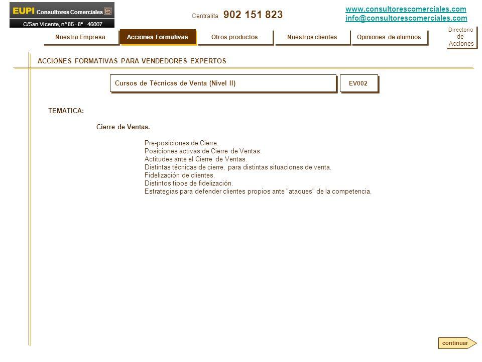 www.consultorescomerciales.com info@consultorescomerciales.com Centralita 902 151 823 Consultores Comerciales C/San Vicente, nº 85 - 8ª 46007 VALENCIA PLANES COMPLETOS DE FORMACION COMERCIAL INTEGRAL Desarrollo de cada fase: Fase 7Una vez concluido el Plan de Formación Comercial Integral, EUPI Consultores Comerciales elabora y entrega a la Empresa una completa Memoria de todo lo realizado durante el Plan, así como una evaluación del potencial específico para su trabajo observado en cada uno de los participantes.