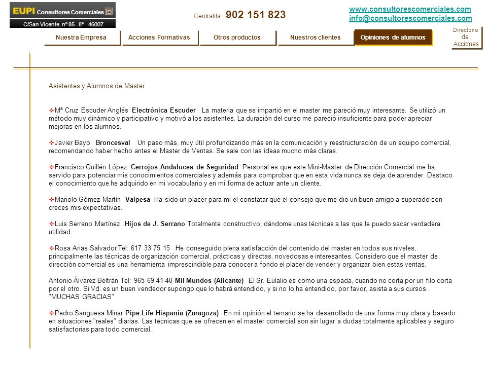 www.consultorescomerciales.com info@consultorescomerciales.com Centralita 902 151 823 Consultores Comerciales C/San Vicente, nº 85 - 8ª 46007 VALENCIA Asistentes y Alumnos de Master Mª Cruz Escuder Anglés Electrónica Escuder La materia que se impartió en el master me pareció muy interesante.