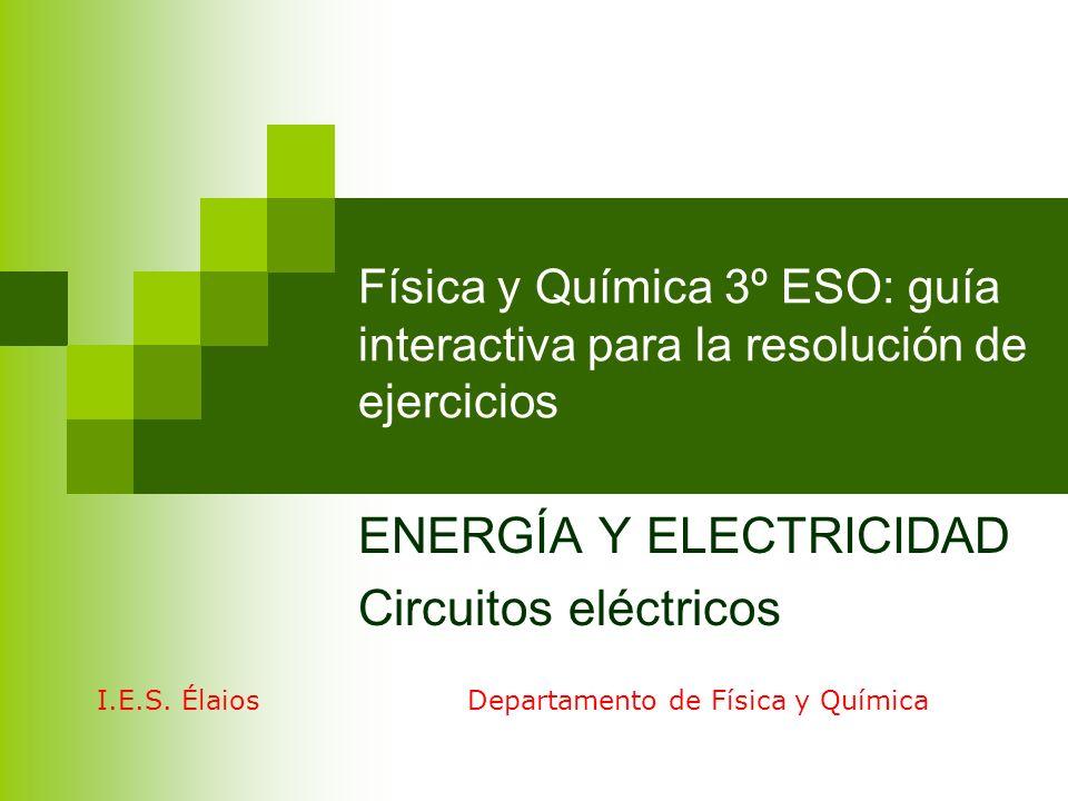 Física y Química 3º ESO: guía interactiva para la resolución de ejercicios ENERGÍA Y ELECTRICIDAD Circuitos eléctricos I.E.S. Élaios Departamento de F
