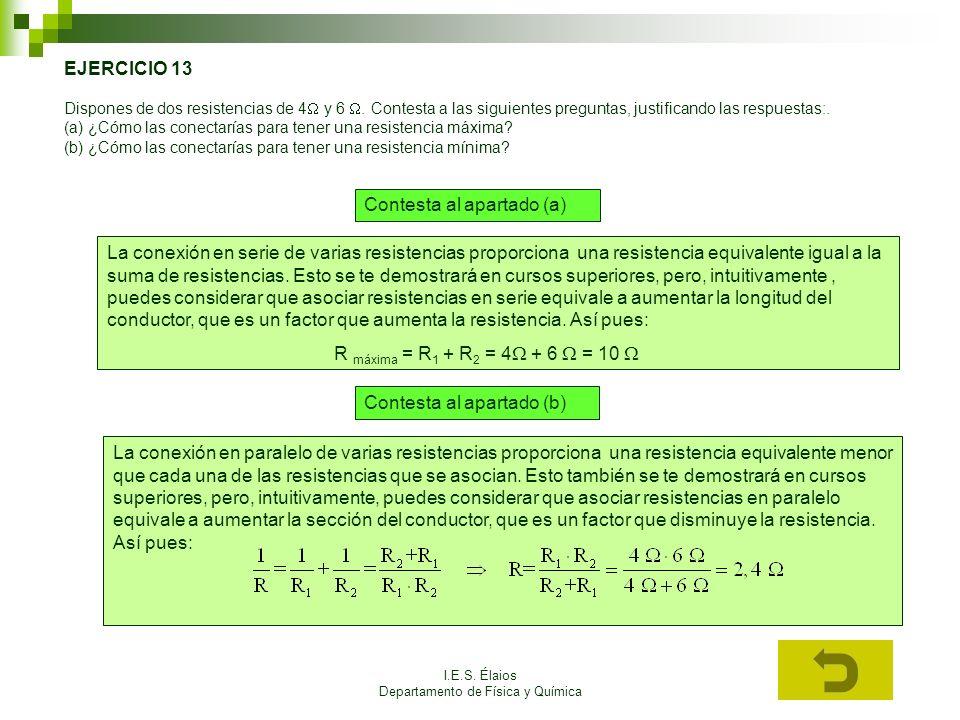 I.E.S. Élaios Departamento de Física y Química EJERCICIO 13 Dispones de dos resistencias de 4 y 6. Contesta a las siguientes preguntas, justificando l