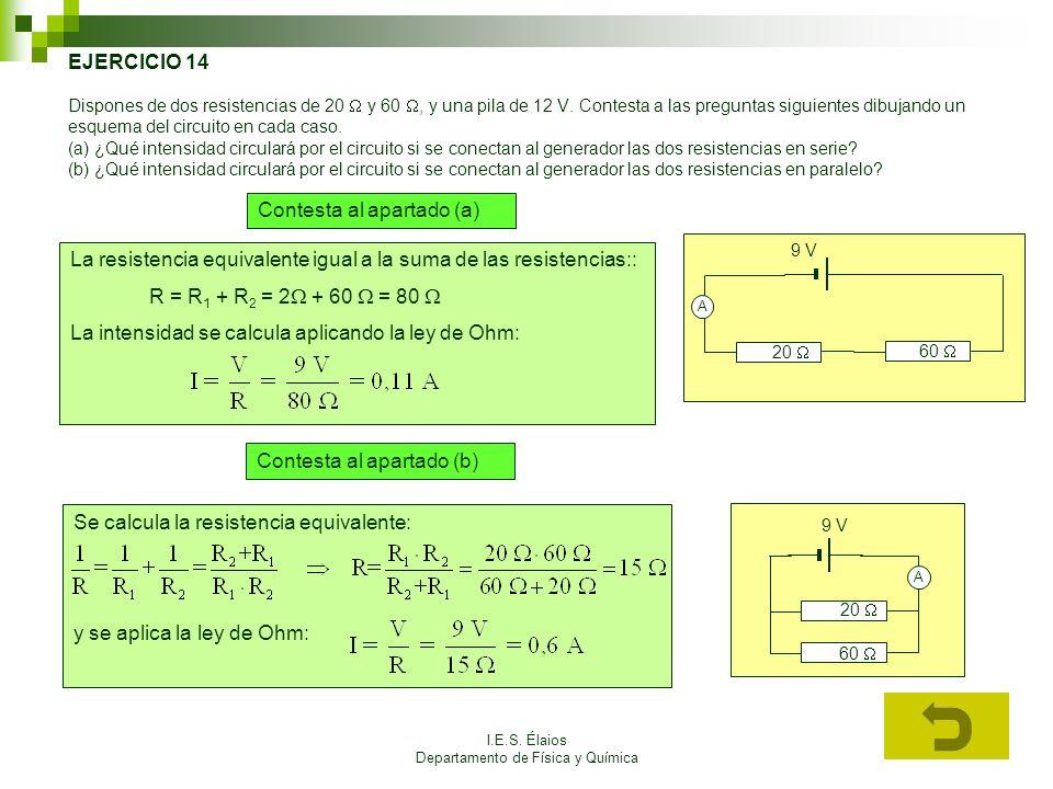 I.E.S. Élaios Departamento de Física y Química EJERCICIO 14 Dispones de dos resistencias de 20 y 60, y una pila de 12 V. Contesta a las preguntas sigu