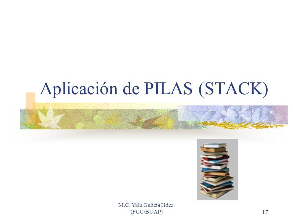M.C. Yalu Galicia Hdez. (FCC/BUAP)17 Aplicación de PILAS (STACK)