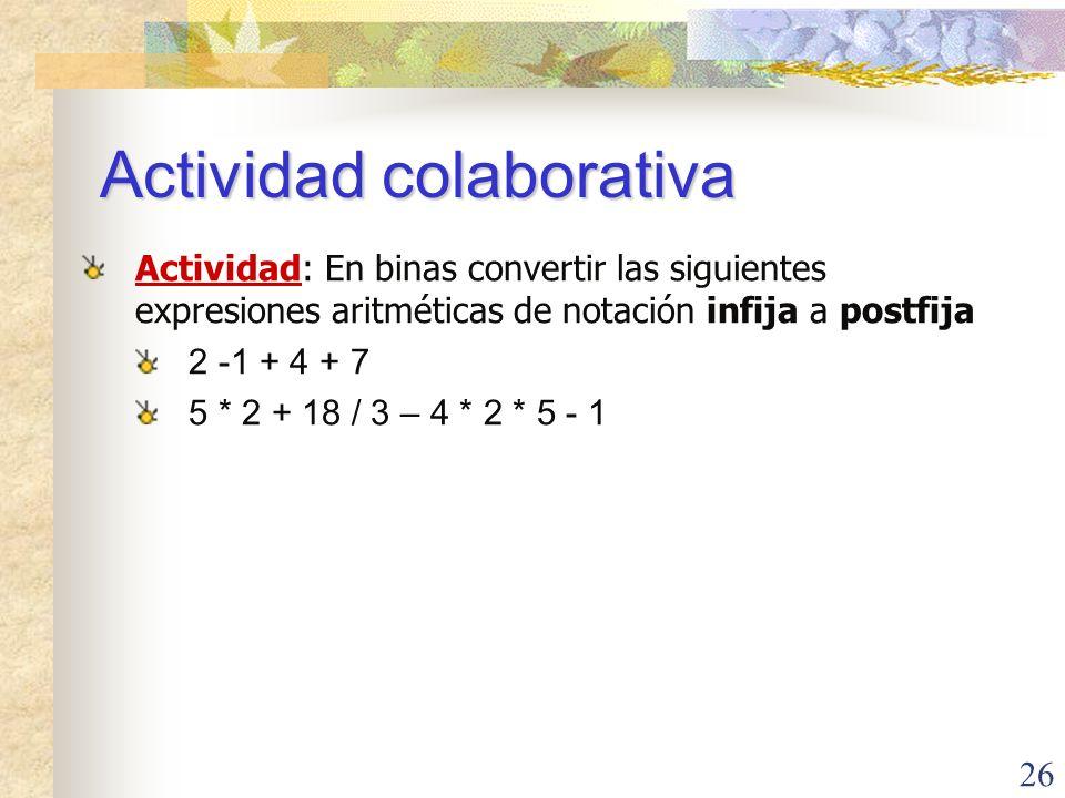 26 Actividad colaborativa Actividad: En binas convertir las siguientes expresiones aritméticas de notación infija a postfija 2 -1 + 4 + 7 5 * 2 + 18 / 3 – 4 * 2 * 5 - 1