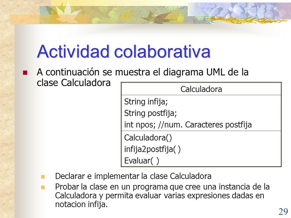 29 Actividad colaborativa A continuación se muestra el diagrama UML de la clase Calculadora Declarar e implementar la clase Calculadora Probar la clase en un programa que cree una instancia de la Calculadora y permita evaluar varias expresiones dadas en notacion infija.