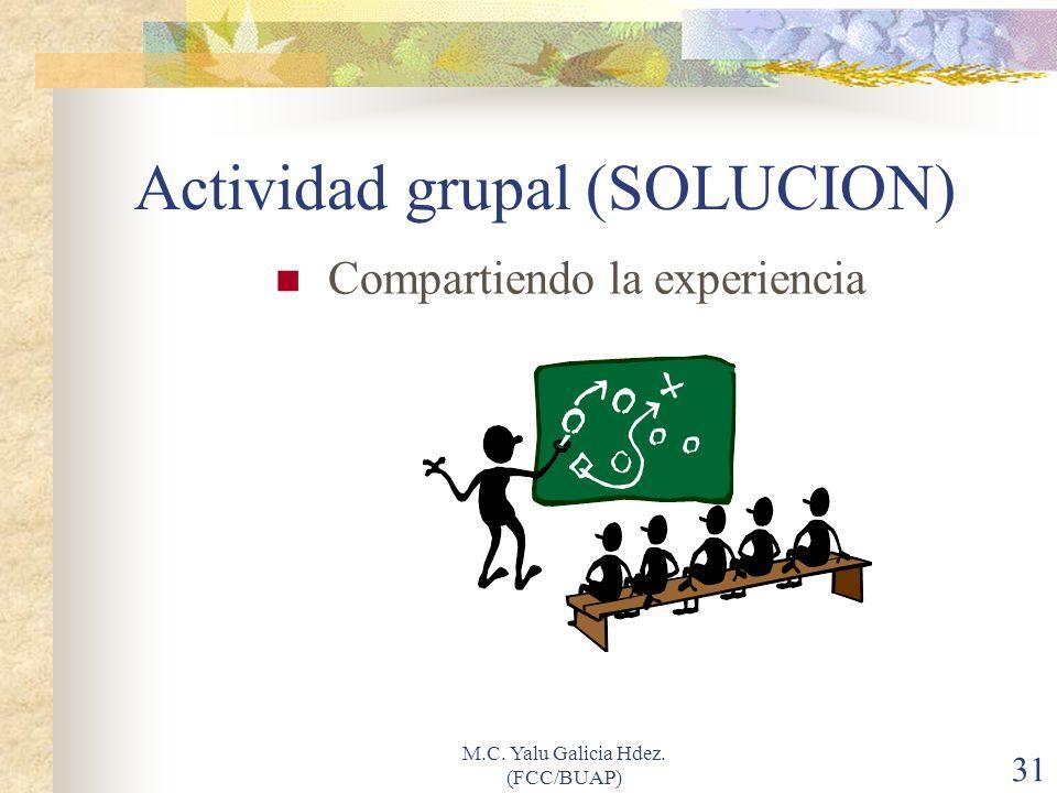 M.C. Yalu Galicia Hdez. (FCC/BUAP) 31 Actividad grupal (SOLUCION) Compartiendo la experiencia