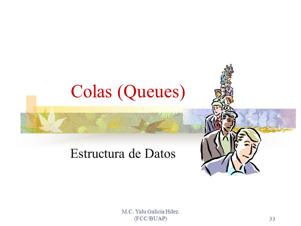M.C. Yalu Galicia Hdez. (FCC/BUAP)33 Colas (Queues) Estructura de Datos