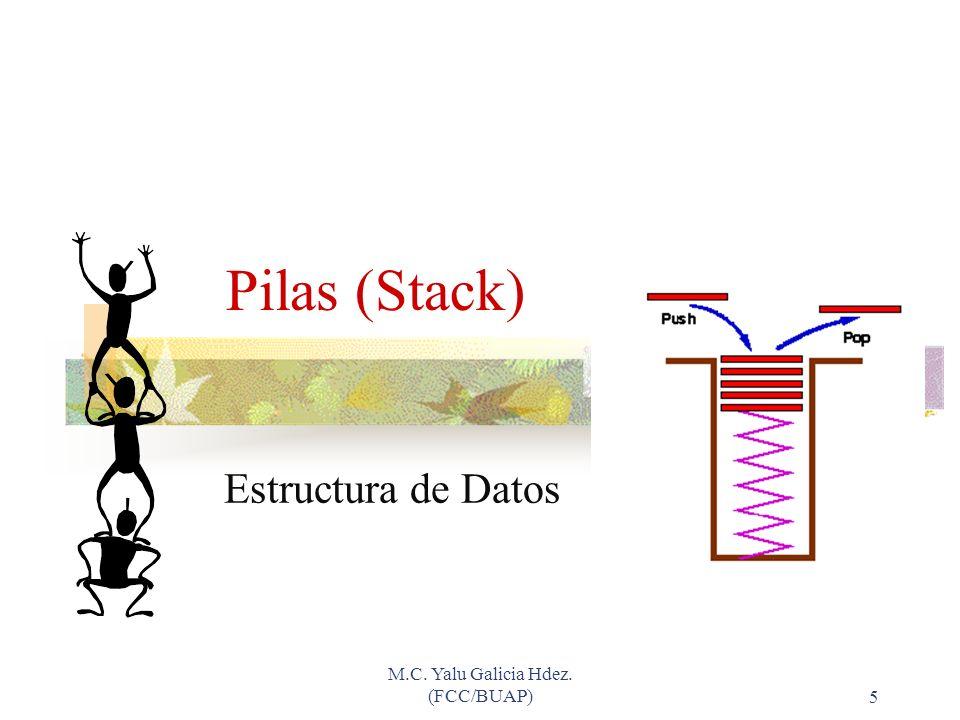 M.C. Yalu Galicia Hdez. (FCC/BUAP)5 Pilas (Stack) Estructura de Datos