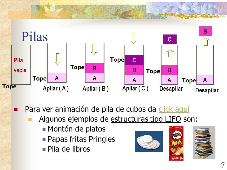 7 Pilas Para ver animación de pila de cubos da click aquíclick aquí Algunos ejemplos de estructuras tipo LIFO son: Montón de platos Papas fritas Pringles Pila de libros Pila vacía Apilar ( A ) A B A C B A B A Apilar ( B ) Apilar ( C ) Desapilar A C B Tope