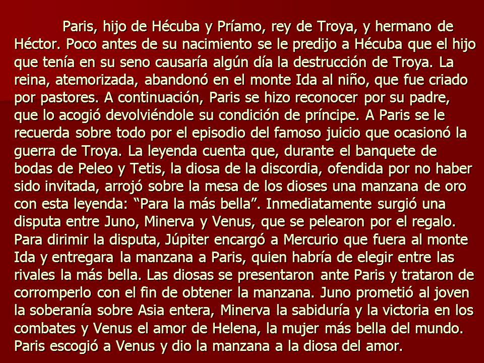 Paris, hijo de Hécuba y Príamo, rey de Troya, y hermano de Héctor. Poco antes de su nacimiento se le predijo a Hécuba que el hijo que tenía en su seno