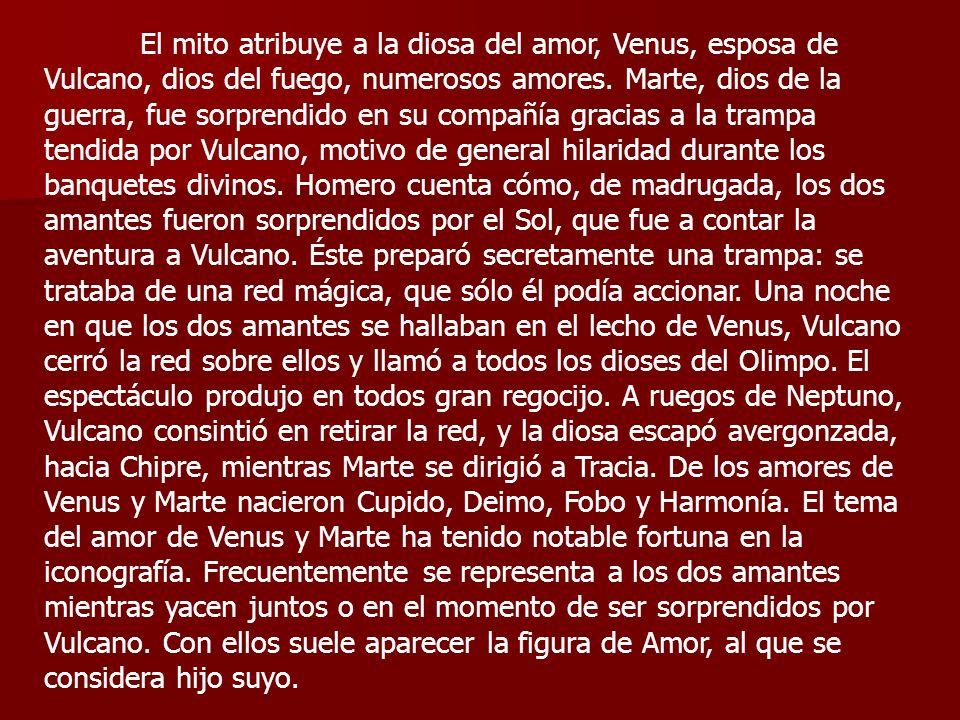 El mito atribuye a la diosa del amor, Venus, esposa de Vulcano, dios del fuego, numerosos amores. Marte, dios de la guerra, fue sorprendido en su comp