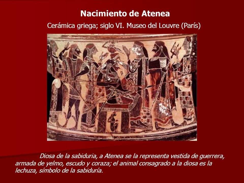 Nacimiento de Atenea Cerámica griega; siglo VI. Museo del Louvre (París) Diosa de la sabiduria, a Atenea se la representa vestida de guerrera, armada
