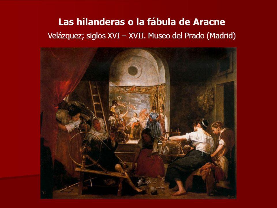 Las hilanderas o la fábula de Aracne Velázquez; siglos XVI – XVII. Museo del Prado (Madrid)