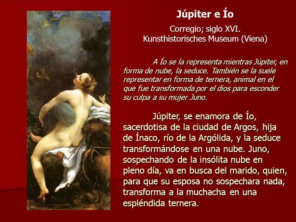 Júpiter e Ío Corregio; siglo XVI. Kunsthistorisches Museum (Viena) A Ío se la representa mientras Júpiter, en forma de nube, la seduce. También se la