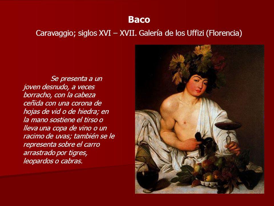 Baco Caravaggio; siglos XVI – XVII. Galería de los Uffizi (Florencia) Se presenta a un joven desnudo, a veces borracho, con la cabeza ceñida con una c