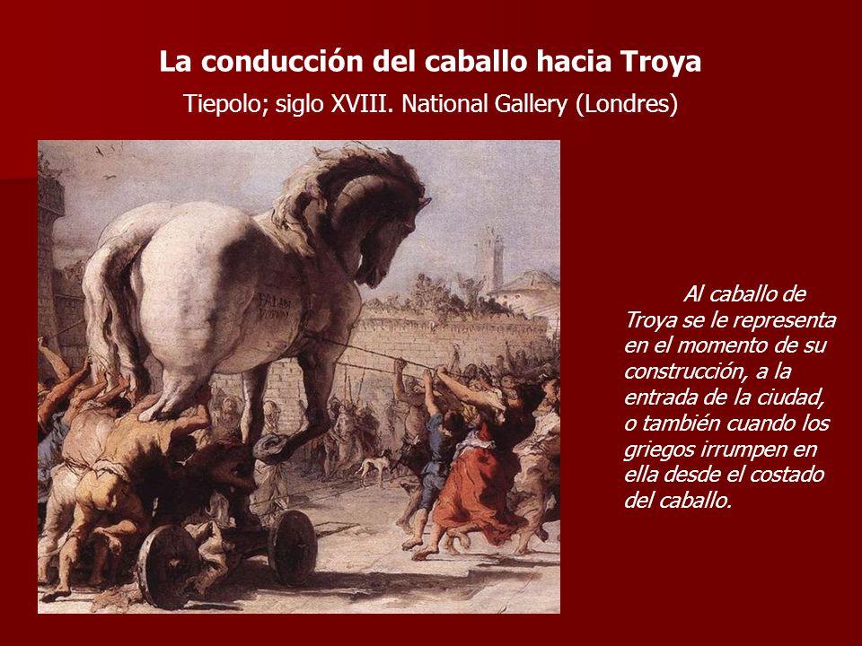 La conducción del caballo hacia Troya Tiepolo; siglo XVIII. National Gallery (Londres) Al caballo de Troya se le representa en el momento de su constr