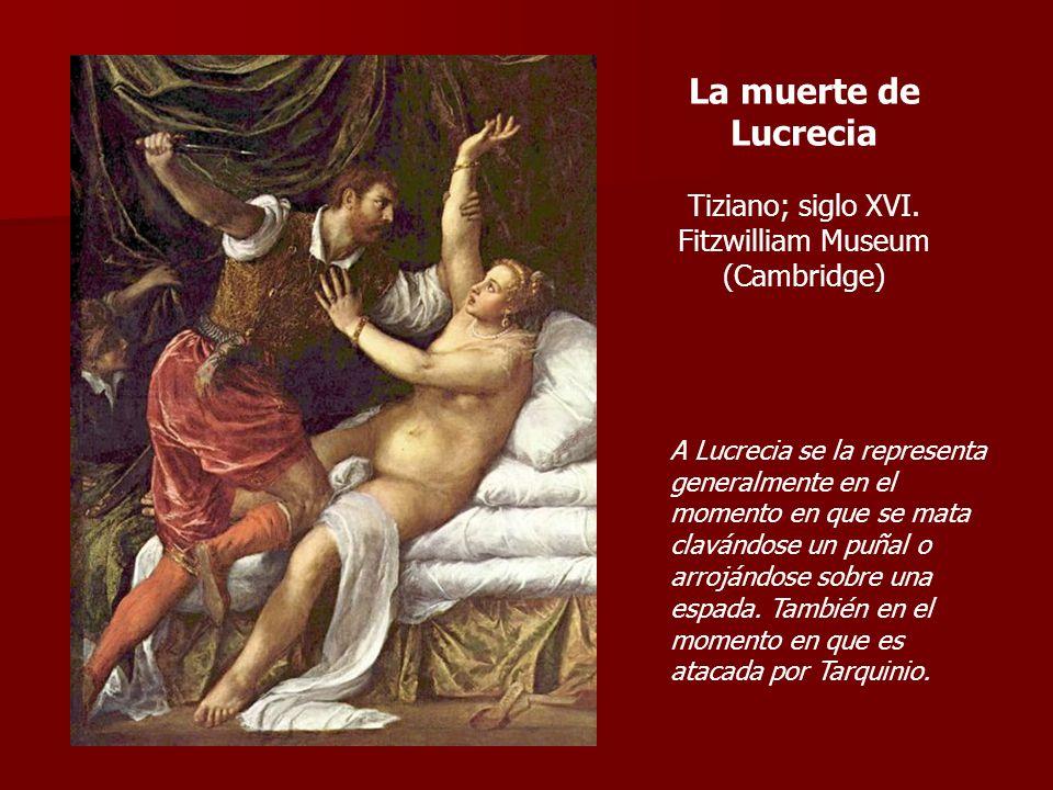 La muerte de Lucrecia Tiziano; siglo XVI. Fitzwilliam Museum (Cambridge) A Lucrecia se la representa generalmente en el momento en que se mata clavánd