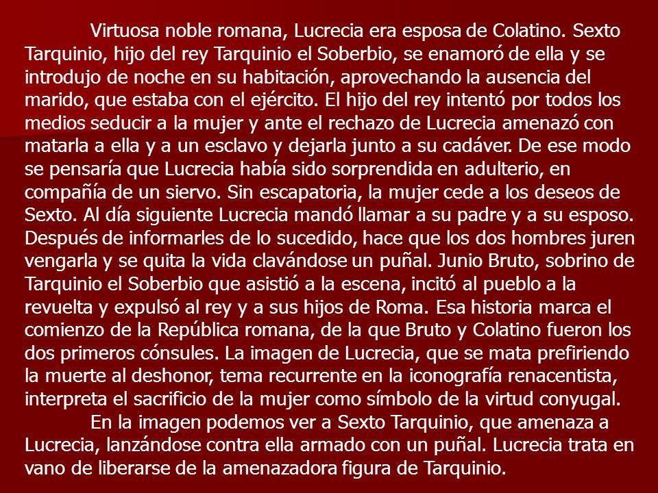 Virtuosa noble romana, Lucrecia era esposa de Colatino. Sexto Tarquinio, hijo del rey Tarquinio el Soberbio, se enamoró de ella y se introdujo de noch