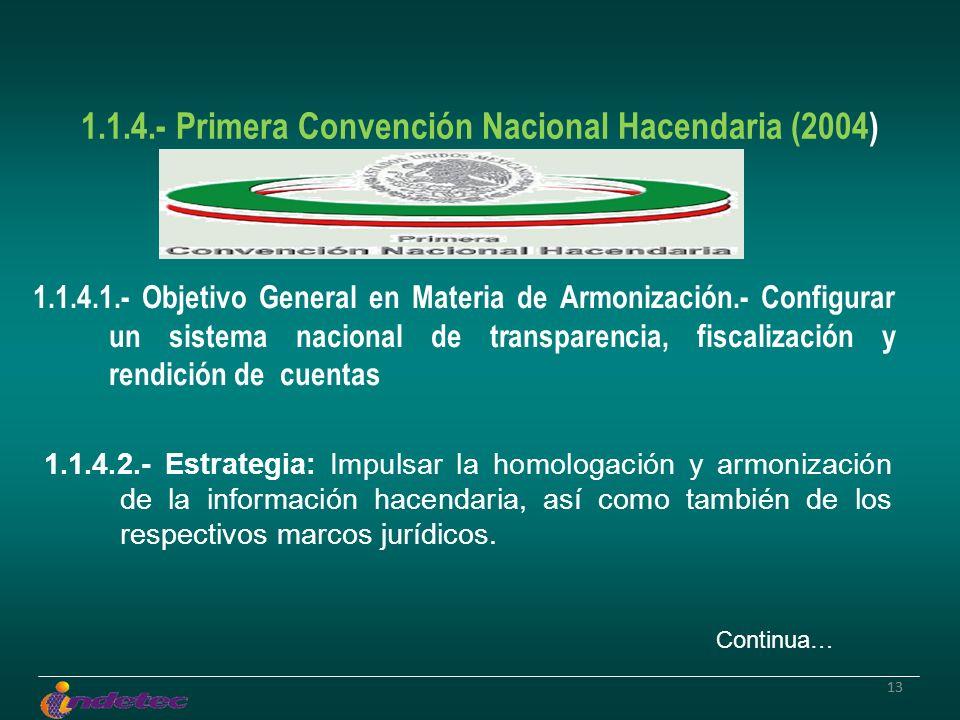 13 1.1.4.- Primera Convención Nacional Hacendaria (2004) 1.1.4.1.- Objetivo General en Materia de Armonización.- Configurar un sistema nacional de transparencia, fiscalización y rendición de cuentas 1.1.4.2.- Estrategia: Impulsar la homologación y armonización de la información hacendaria, así como también de los respectivos marcos jurídicos.