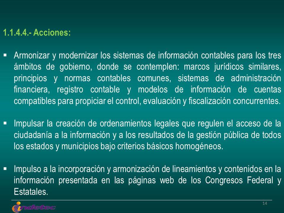 14 1.1.4.4.- Acciones: Armonizar y modernizar los sistemas de información contables para los tres ámbitos de gobierno, donde se contemplen: marcos jur