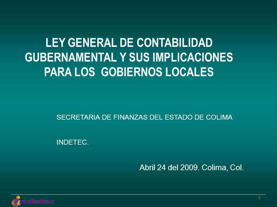 22 LEY GENERAL DE CONTABILIDAD GUBERNAMENTAL Y SUS IMPLICACIONES PARA LOS GOBIERNOS LOCALES SECRETARIA DE FINANZAS DEL ESTADO DE COLIMA INDETEC. Abril