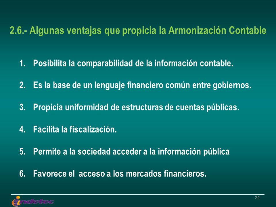 24 2.6.- Algunas ventajas que propicia la Armonización Contable 1.Posibilita la comparabilidad de la información contable. 2.Es la base de un lenguaje