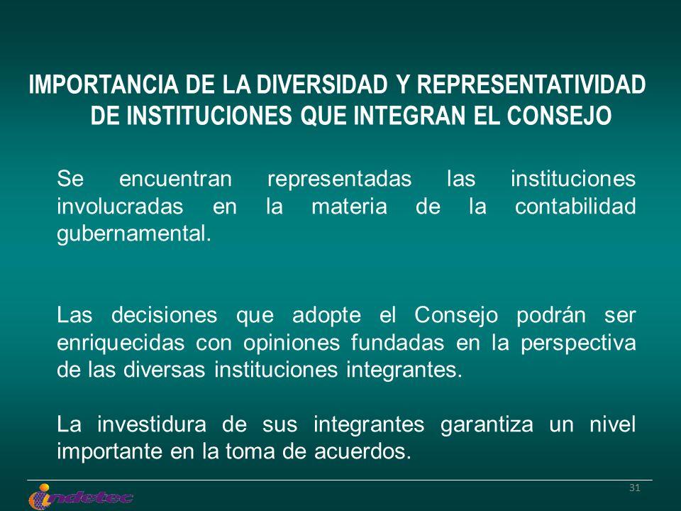 31 IMPORTANCIA DE LA DIVERSIDAD Y REPRESENTATIVIDAD DE INSTITUCIONES QUE INTEGRAN EL CONSEJO Se encuentran representadas las instituciones involucradas en la materia de la contabilidad gubernamental.