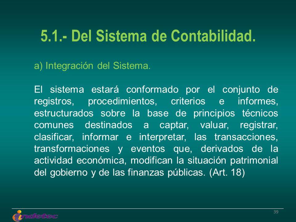 39 5.1.- Del Sistema de Contabilidad. a) Integración del Sistema. El sistema estará conformado por el conjunto de registros, procedimientos, criterios