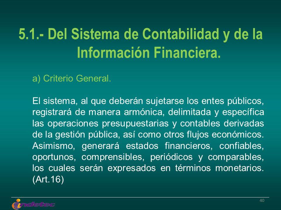 40 5.1.- Del Sistema de Contabilidad y de la Información Financiera. a) Criterio General. El sistema, al que deberán sujetarse los entes públicos, reg