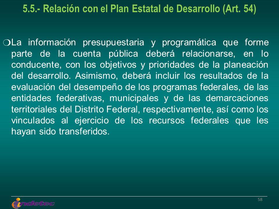 58 5.5.- Relación con el Plan Estatal de Desarrollo (Art. 54) La información presupuestaria y programática que forme parte de la cuenta pública deberá