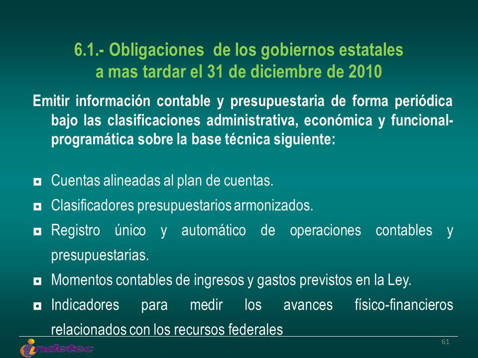 61 6.1.- Obligaciones de los gobiernos estatales a mas tardar el 31 de diciembre de 2010 Emitir información contable y presupuestaria de forma periódi