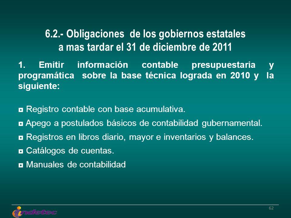 62 6.2.- Obligaciones de los gobiernos estatales a mas tardar el 31 de diciembre de 2011 1. Emitir información contable presupuestaria y programática