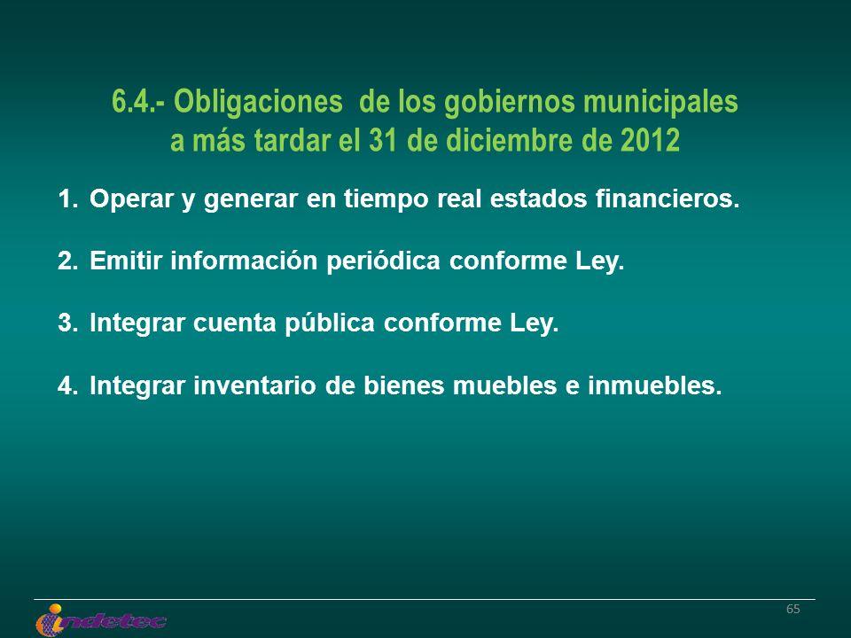 65 6.4.- Obligaciones de los gobiernos municipales a más tardar el 31 de diciembre de 2012 1.Operar y generar en tiempo real estados financieros. 2.Em